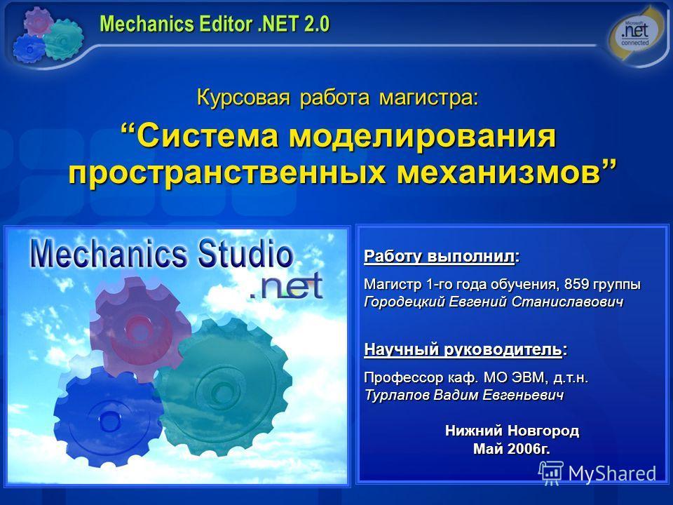 Mechanics Editor.NET 2.0 Курсовая работа магистра: Система моделирования пространственных механизмовСистема моделирования пространственных механизмов Работу выполнил: Магистр 1-го года обучения, 859 группы Городецкий Евгений Станиславович Научный рук