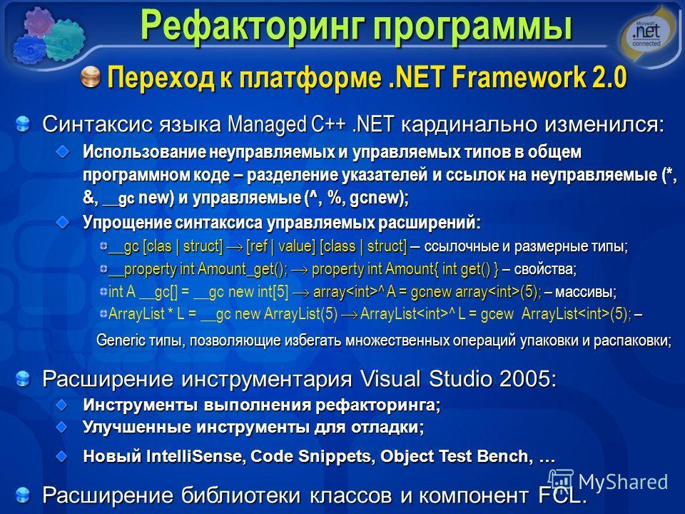 Рефакторинг программы Переход к платформе.NET Framework 2.0 Синтаксис языка Managed C++.NET кардинально изменился: Использование неуправляемых и управляемых типов в общем программном коде – разделение указателей и ссылок на неуправляемые (*, &, __gc