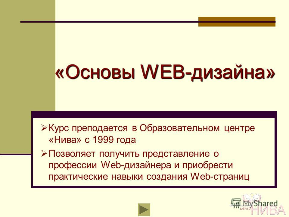 «Основы WEB-дизайна» Курс преподается в Образовательном центре «Нива» с 1999 года Позволяет получить представление о профессии Web-дизайнера и приобрести практические навыки создания Web-страниц