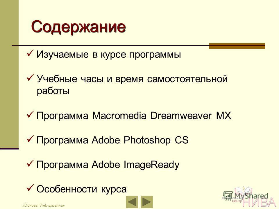 «Основы Web-дизайна» Содержание Изучаемые в курсе программы Учебные часы и время самостоятельной работы Программа Macromedia Dreamweaver MX Программа Adobe Photoshop CS Программа Adobe ImageReady Особенности курса