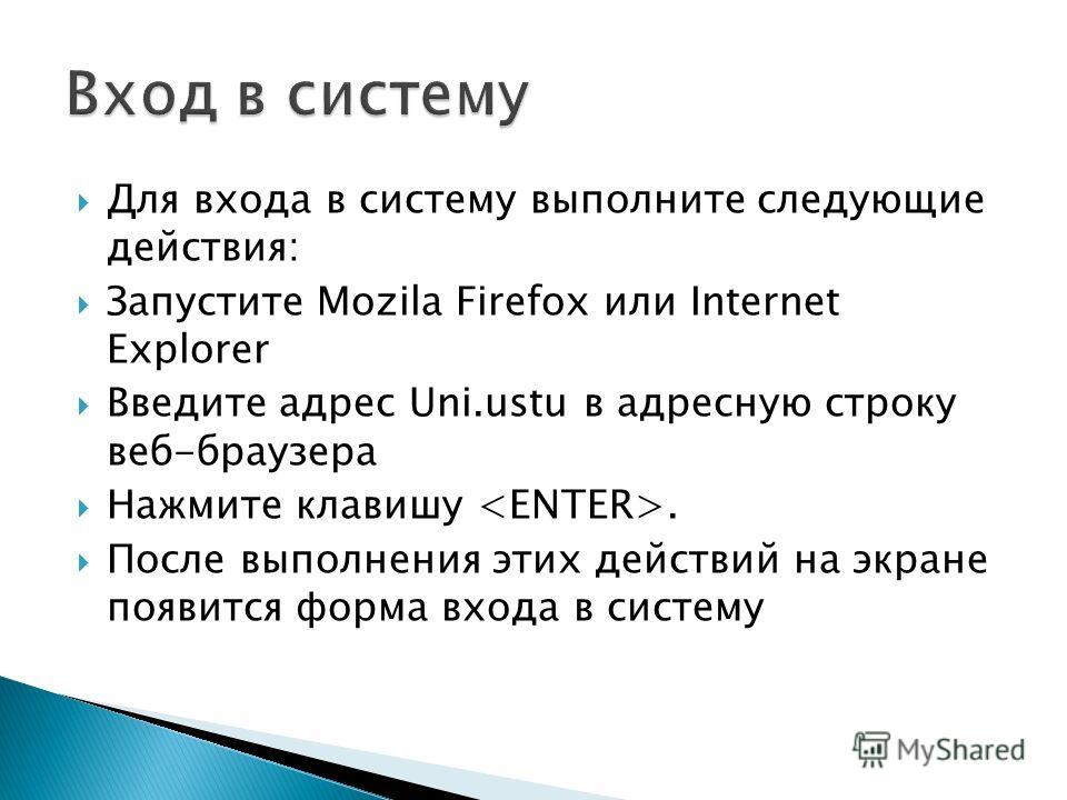 Для входа в систему выполните следующие действия: Запустите Mozila Firefox или Internet Explorer Введите адрес Uni.ustu в адресную строку веб-браузера Нажмите клавишу. После выполнения этих действий на экране появится форма входа в систему