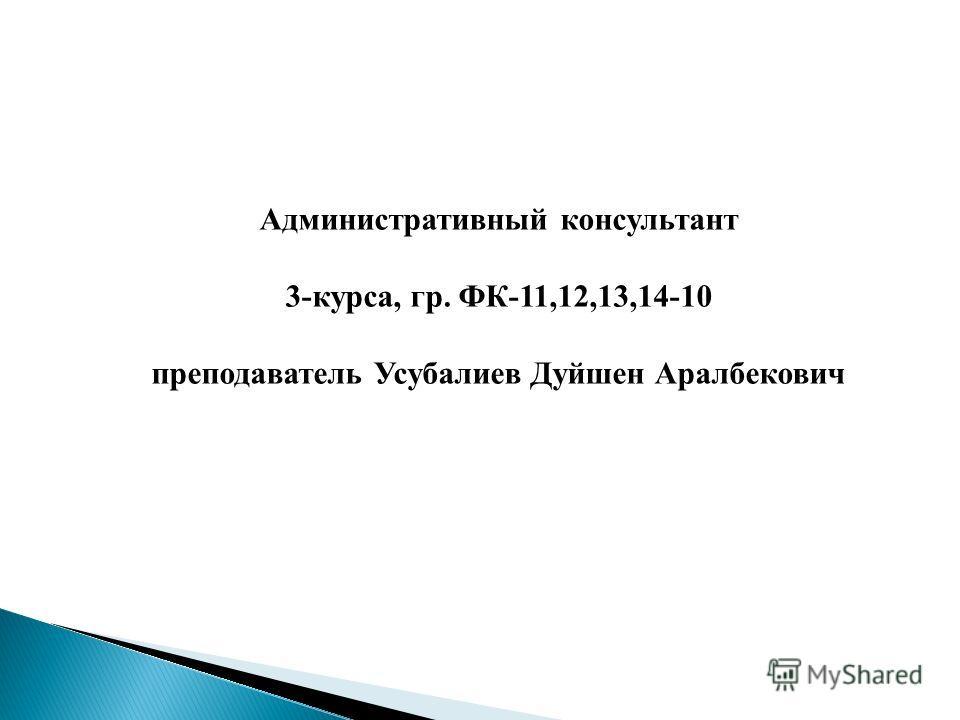 Административный консультант 3-курса, гр. ФК-11,12,13,14-10 преподаватель Усубалиев Дуйшен Аралбекович