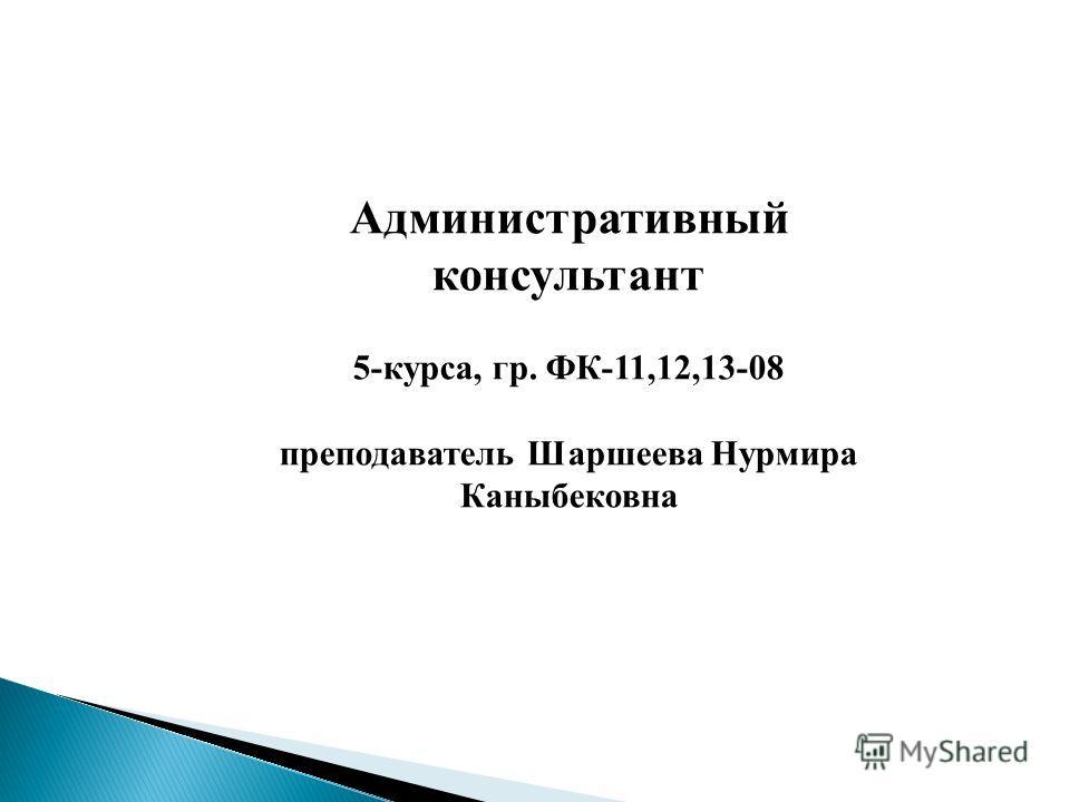 Административный консультант 5-курса, гр. ФК-11,12,13-08 преподаватель Шаршеева Нурмира Каныбековна