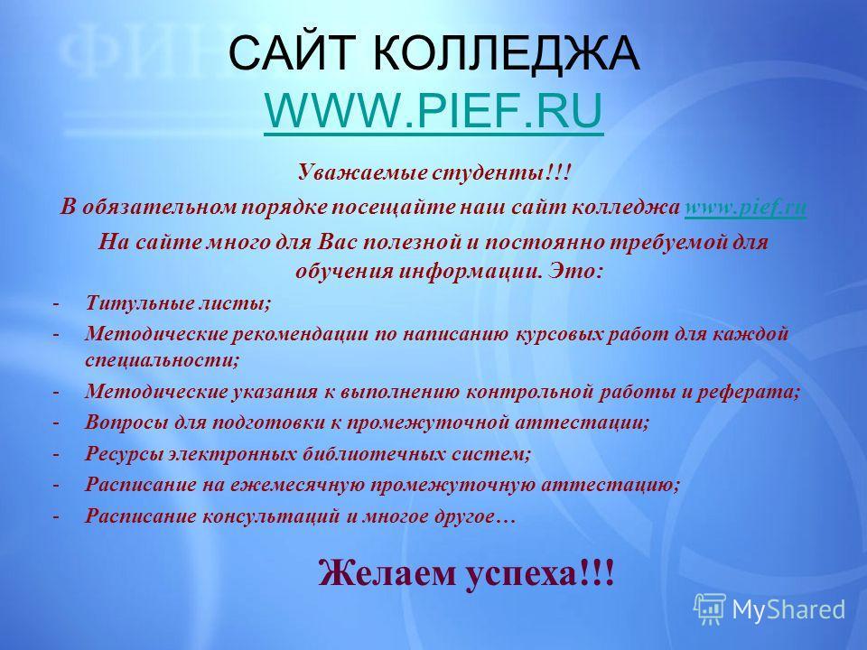 САЙТ КОЛЛЕДЖА WWW.PIEF.RU WWW.PIEF.RU Уважаемые студенты!!! В обязательном порядке посещайте наш сайт колледжа www.pief.ruwww.pief.ru На сайте много для Вас полезной и постоянно требуемой для обучения информации. Это: -Титульные листы; -Методические