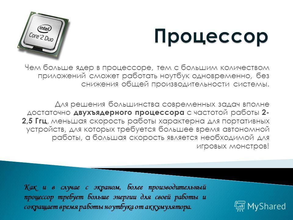 Чем больше ядер в процессоре, тем с большим количеством приложений сможет работать ноутбук одновременно, без снижения общей производительности системы. Для решения большинства современных задач вполне достаточно двухъядерного процессора с частотой ра