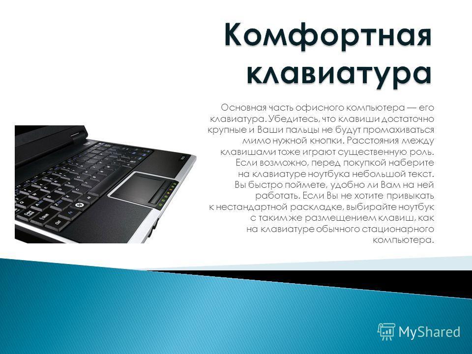 Основная часть офисного компьютера его клавиатура. Убедитесь, что клавиши достаточно крупные и Ваши пальцы не будут промахиваться мимо нужной кнопки. Расстояния между клавишами тоже играют существенную роль. Если возможно, перед покупкой наберите на