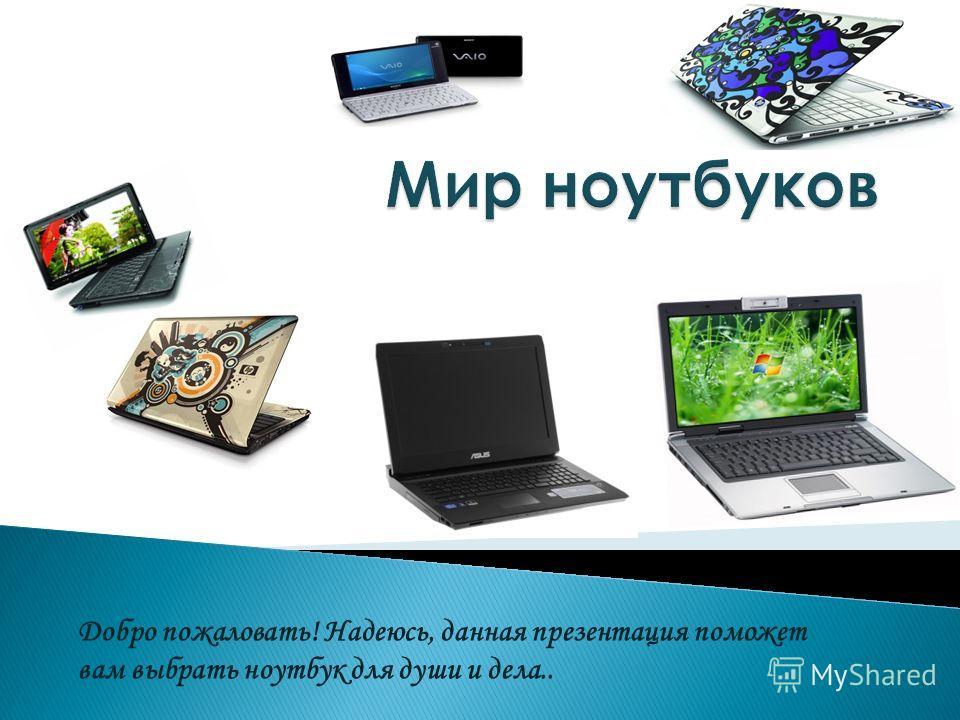 Добро пожаловать! Надеюсь, данная презентация поможет вам выбрать ноутбук для души и дела..