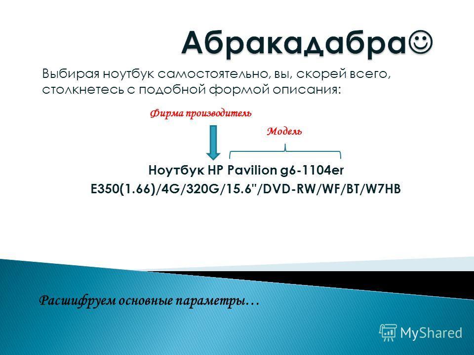 Ноутбук HP Pavilion g6-1104er E350(1.66)/4G/320G/15.6/DVD-RW/WF/BT/W7HB Модель Фирма производитель Расшифруем основные параметры… Выбирая ноутбук самостоятельно, вы, скорей всего, столкнетесь с подобной формой описания: