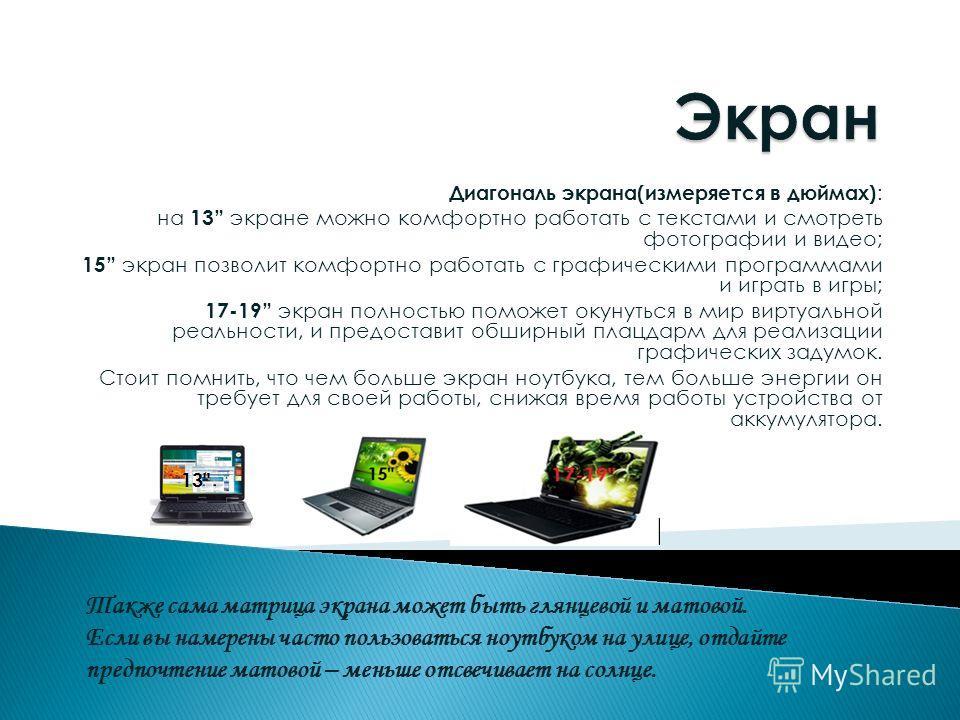 Диагональ экрана(измеряется в дюймах) : на 13 экране можно комфортно работать с текстами и смотреть фотографии и видео; 15 экран позволит комфортно работать с графическими программами и играть в игры; 17-19 экран полностью поможет окунуться в мир вир