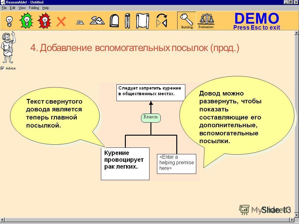 DEMO Slide 13 Press Esc to exit 4. Добавление вспомогательных посылок (прод.) Довод можно развернуть, чтобы показать составляющие его дополнительные, вспомогательные посылки. Текст свернутого довода является теперь главной посылкой.