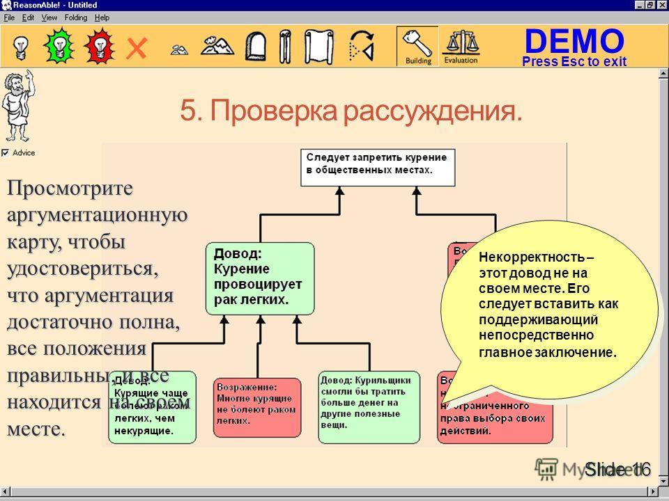DEMO Slide 16 Press Esc to exit 5. Проверка рассуждения. Просмотрите аргументационную карту, чтобы удостовериться, что аргументация достаточно полна, все положения правильны, и все находится на своем месте. Просмотрите аргументационную карту, чтобы у