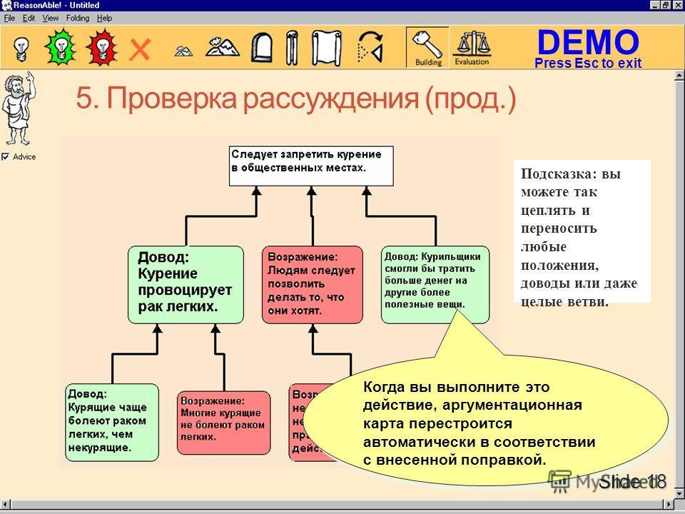 DEMO Slide 18 Press Esc to exit 5. Проверка рассуждения (прод.) Когда вы выполните это действие, аргументационная карта перестроится автоматически в соответствии с внесенной поправкой. Подсказка: вы можете так цеплять и переносить любые положения, до