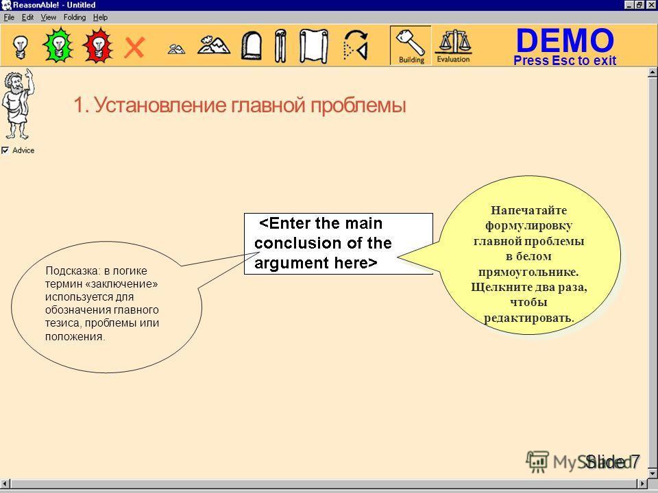DEMO Slide 7 Press Esc to exit Напечатайте формулировку главной проблемы в белом прямоугольнике. Щелкните два раза, чтобы редактировать. Подсказка: в логике термин «заключение» используется для обозначения главного тезиса, проблемы или положения. 1.