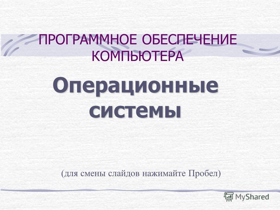ПРОГРАММНОЕ ОБЕСПЕЧЕНИЕ КОМПЬЮТЕРА Операционные системы (для смены слайдов нажимайте Пробел)