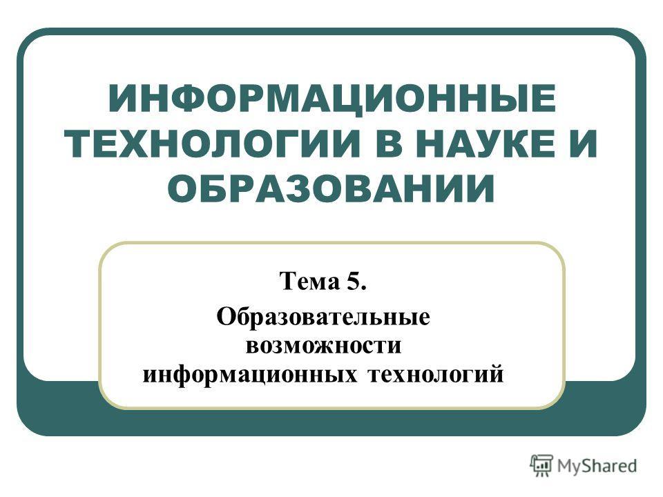 ИНФОРМАЦИОННЫЕ ТЕХНОЛОГИИ В НАУКЕ И ОБРАЗОВАНИИ Тема 5. Образовательные возможности информационных технологий
