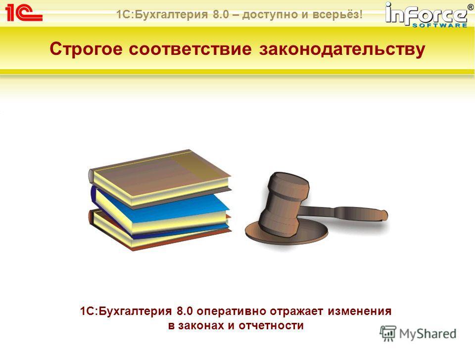 1С:Бухгалтерия 8.0 – доступно и всерьёз! Строгое соответствие законодательству 1С:Бухгалтерия 8.0 оперативно отражает изменения в законах и отчетности
