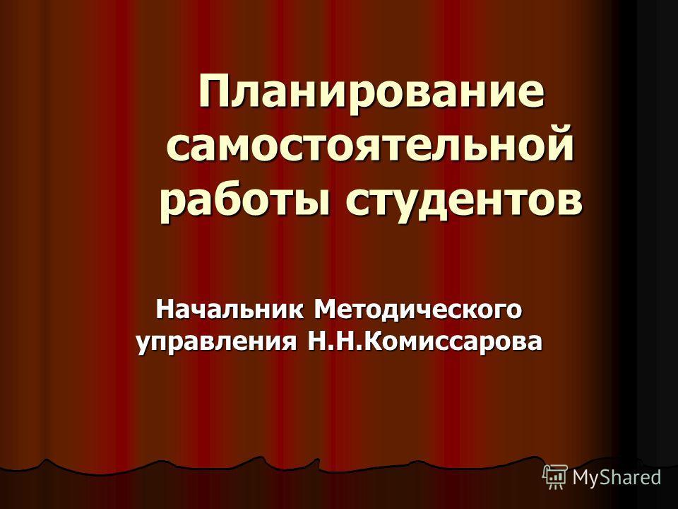 Планирование самостоятельной работы студентов Начальник Методического управления Н.Н.Комиссарова