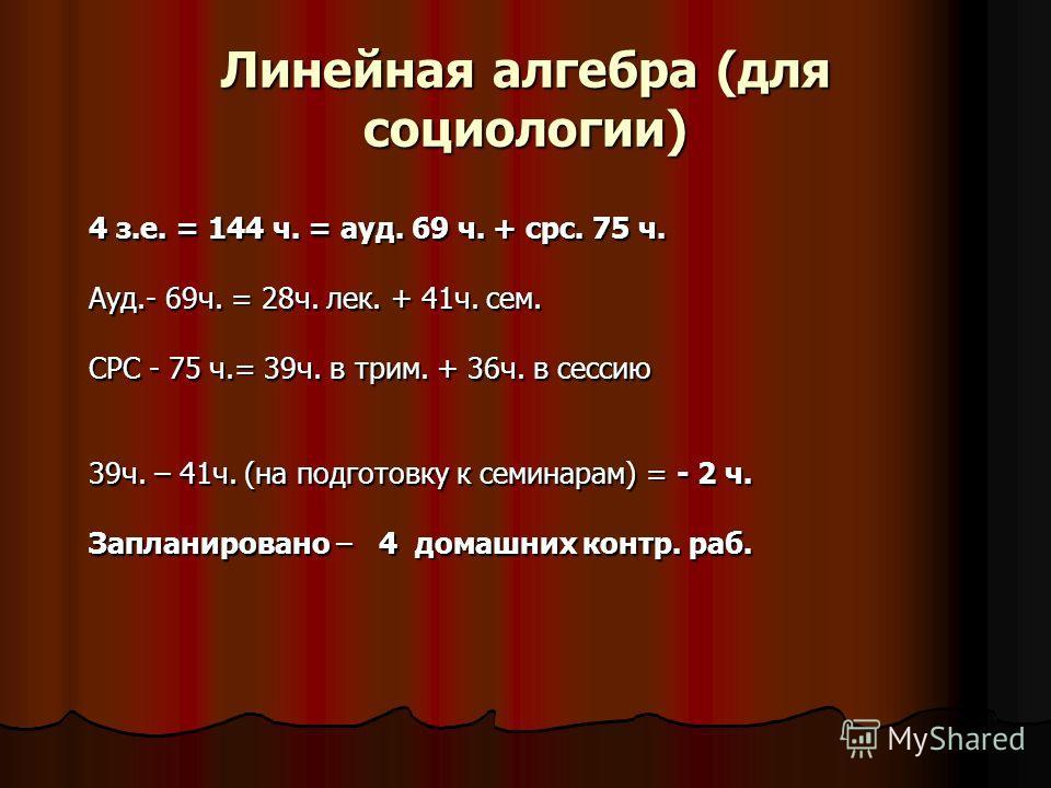 Линейная алгебра (для социологии) 4 з.е. = 144 ч. = ауд. 69 ч. + срс. 75 ч. Ауд.- 69ч. = 28ч. лек. + 41ч. сем. СРС - 75 ч.= 39ч. в трим. + 36ч. в сессию 39ч. – 41ч. (на подготовку к семинарам) = - 2 ч. Запланировано – 4 домашних контр. раб.