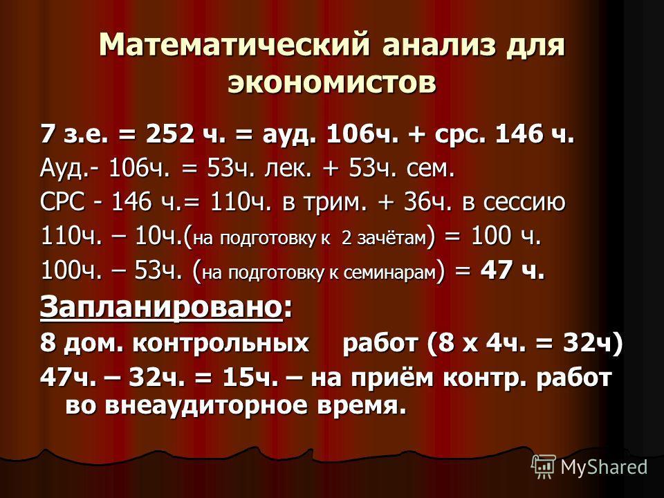 Математический анализ для экономистов 7 з.е. = 252 ч. = ауд. 106ч. + срс. 146 ч. Ауд.- 106ч. = 53ч. лек. + 53ч. сем. СРС - 146 ч.= 110ч. в трим. + 36ч. в сессию 110ч. – 10ч.( на подготовку к 2 зачётам ) = 100 ч. 100ч. – 53ч. ( на подготовку к семинар