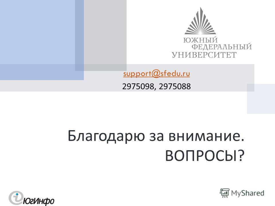 support@sfedu.ru 2975098, 2975088 Благодарю за внимание. ВОПРОСЫ ?