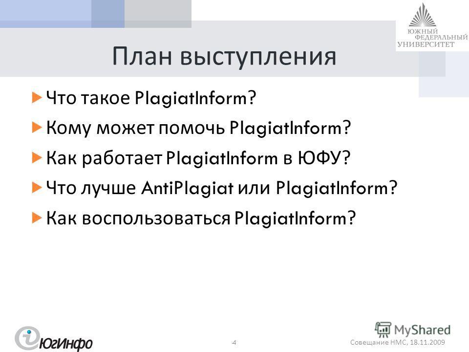 План выступления Что такое PlagiatInform? Кому может помочь PlagiatInform? Как работает PlagiatInform в ЮФУ ? Что лучше AntiPlagiat или PlagiatInform? Как воспользоваться PlagiatInform? 4 Совещание НМС, 18.11.2009