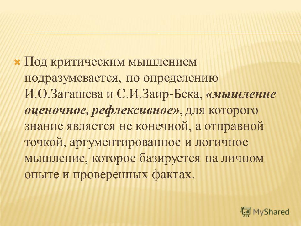 Под критическим мышлением подразумевается, по определению И.О.Загашева и С.И.Заир-Бека, «мышление оценочное, рефлексивное», для которого знание является не конечной, а отправной точкой, аргументированное и логичное мышление, которое базируется на лич