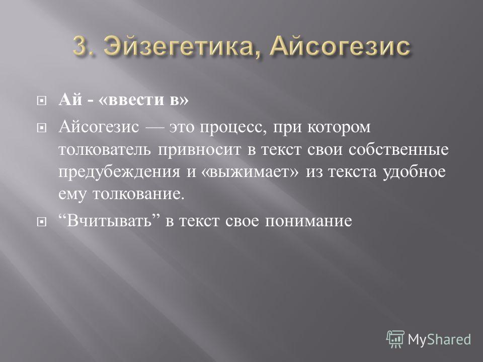 Ай - «ввести в» Айсогезис это процесс, при котором толкователь привносит в текст свои собственные пре  дубеждения и « выжимает » из текста удобное ему толкование. Вчитывать в текст свое понимание