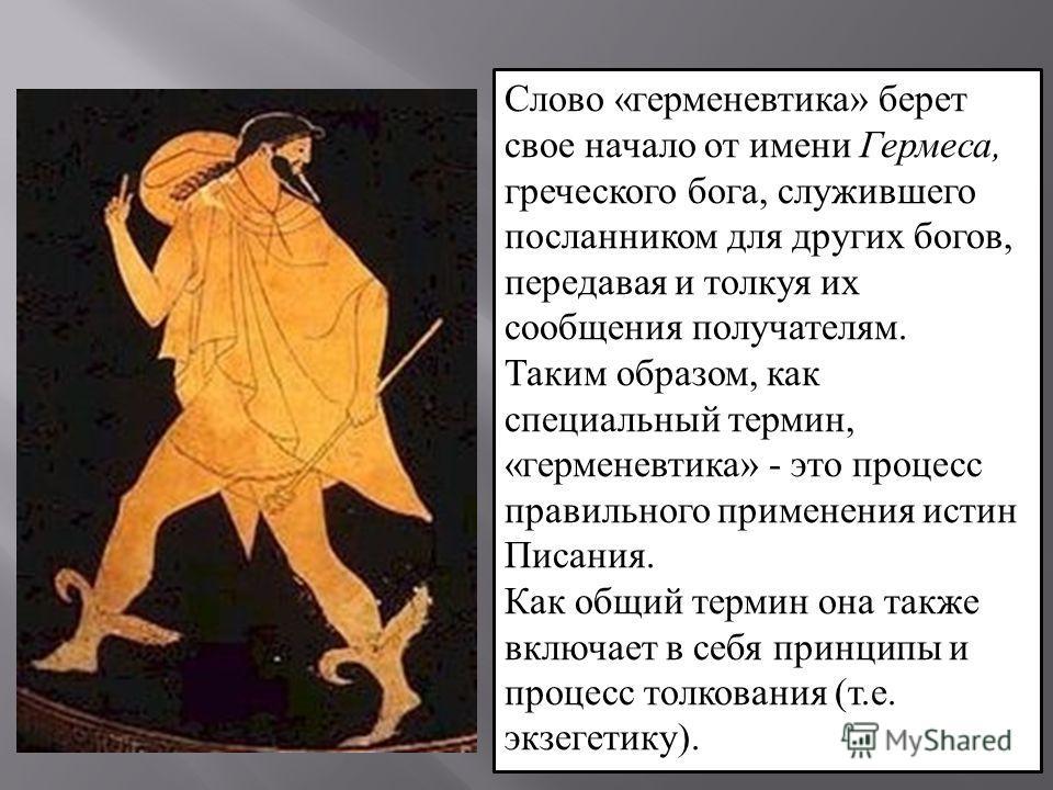 Слово «герменевтика» берет свое начало от имени Гермеса, греческого бога, служившего посланником для других богов, передавая и толкуя их сообщения получателям. Таким образом, как специальный термин, «герменевтика» - это процесс правильного применения