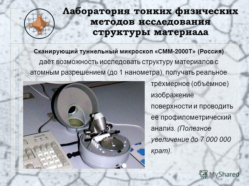 Лаборатория тонких физических методов исследования структуры материала трёхмерное (объёмное) изображение поверхности и проводить её профилометрический анализ. (Полезное увеличение до 7 000 000 крат). Сканирующий туннельный микроскоп «СММ-2000Т» (Росс