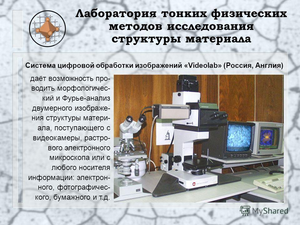 Лаборатория тонких физических методов исследования структуры материала Система цифровой обработки изображений «Videolab» (Россия, Англия) даёт возможность про- водить морфологичес- кий и Фурье-анализ двумерного изображе- ния структуры матери- ала, по