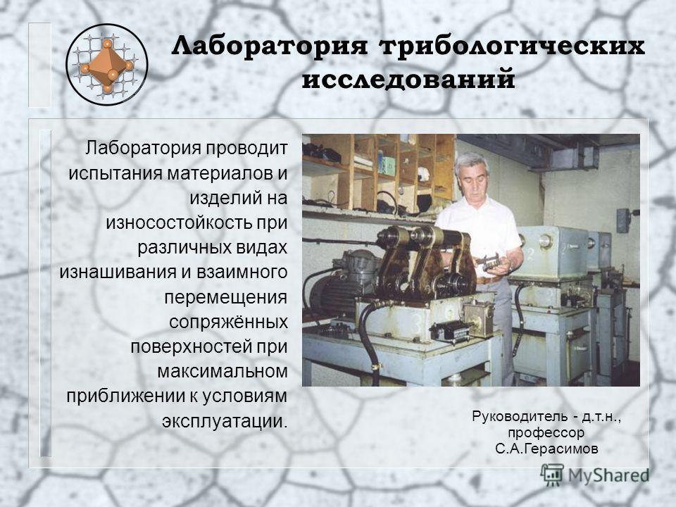 Лаборатория трибологических исследований Лаборатория проводит испытания материалов и изделий на износостойкость при различных видах изнашивания и взаимного перемещения сопряжённых поверхностей при максимальном приближении к условиям эксплуатации. Рук
