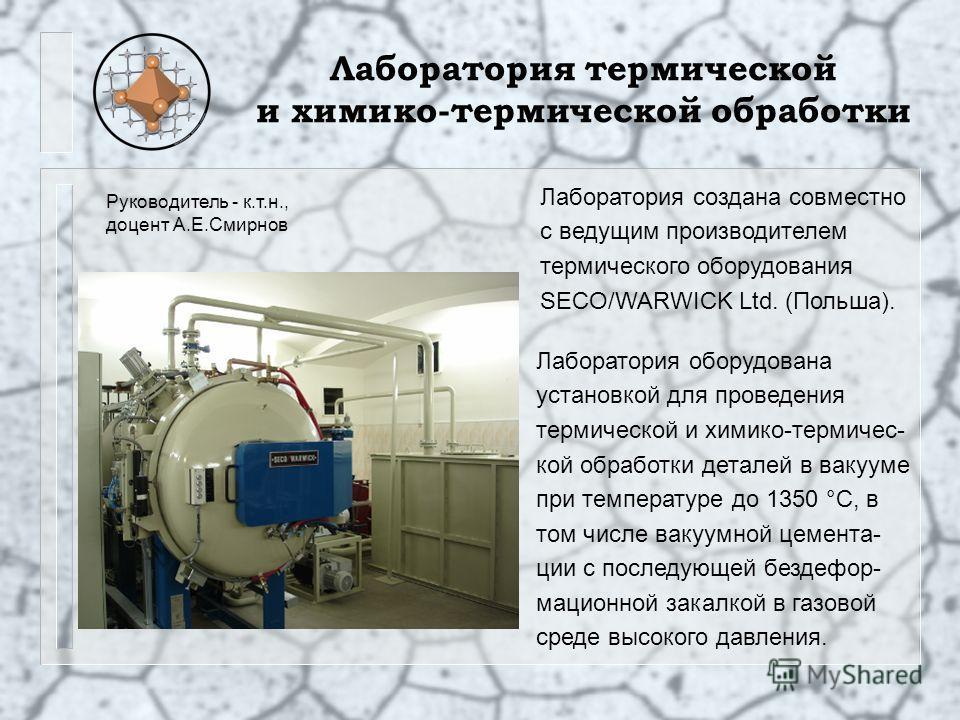 Лаборатория термической и химико-термической обработки Лаборатория оборудована установкой для проведения термической и химико-термичес- кой обработки деталей в вакууме при температуре до 1350 °С, в том числе вакуумной цемента- ции с последующей безде