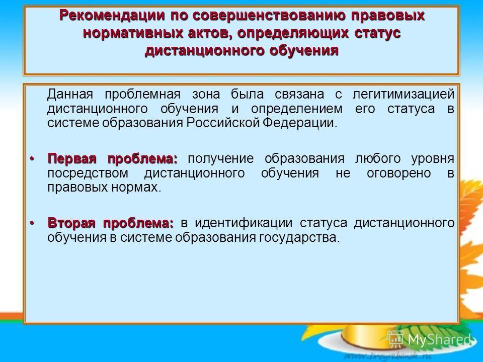 Рекомендации по совершенствованию правовых нормативных актов, определяющих статус дистанционного обучения Данная проблемная зона была связана с легитимизацией дистанционного обучения и определением его статуса в системе образования Российской Федерац