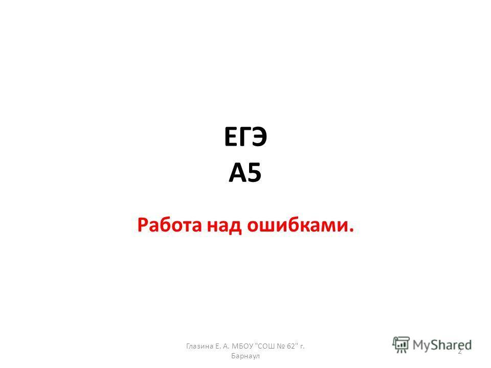ЕГЭ А5 Работа над ошибками. 2 Глазина Е. А. МБОУ СОШ 62 г. Барнаул