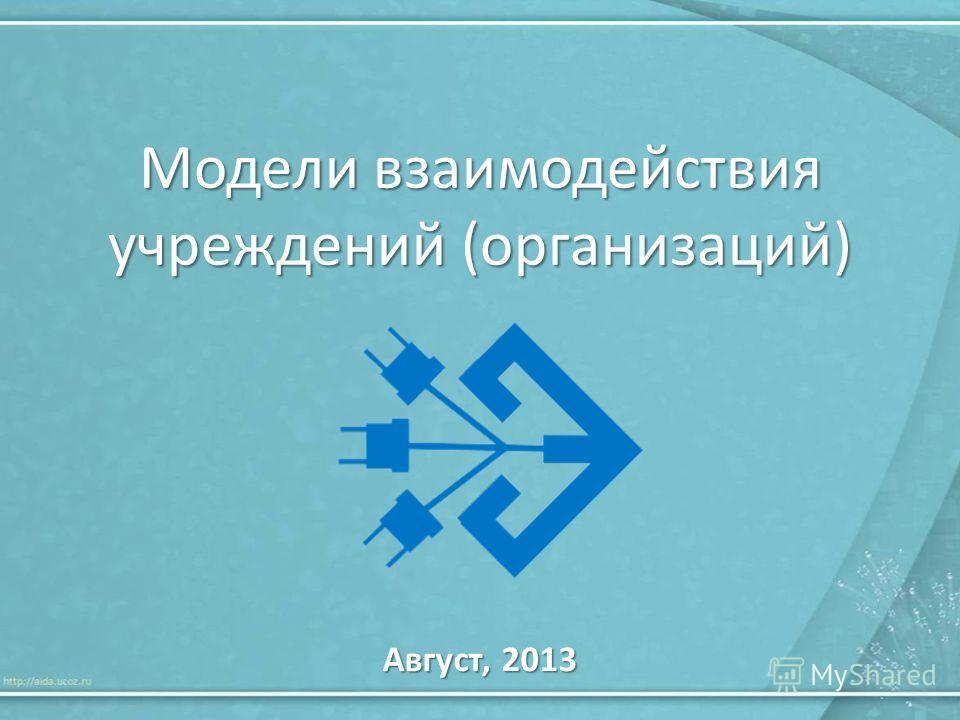 Модели взаимодействия учреждений (организаций) Август, 2013