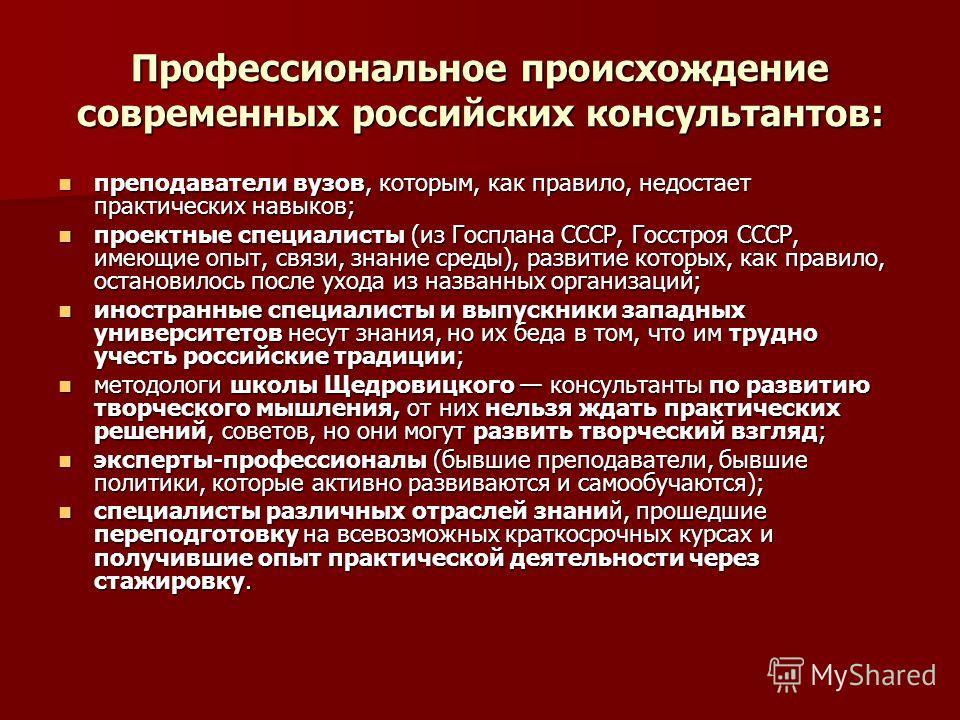 Профессиональное происхождение современных российских консультантов: преподаватели вузов, которым, как правило, недостает практических навыков; преподаватели вузов, которым, как правило, недостает практических навыков; проектные специалисты (из Госпл