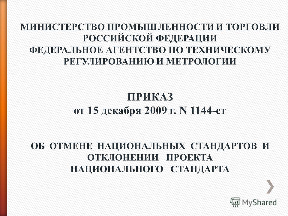 МИНИСТЕРСТВО ПРОМЫШЛЕННОСТИ И ТОРГОВЛИ РОССИЙСКОЙ ФЕДЕРАЦИИ ФЕДЕРАЛЬНОЕ АГЕНТСТВО ПО ТЕХНИЧЕСКОМУ РЕГУЛИРОВАНИЮ И МЕТРОЛОГИИ ПРИКАЗ от 15 декабря 2009 г. N 1144-ст ОБ ОТМЕНЕ НАЦИОНАЛЬНЫХ СТАНДАРТОВ И ОТКЛОНЕНИИ ПРОЕКТА НАЦИОНАЛЬНОГО СТАНДАРТА