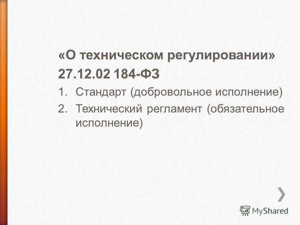 «О техническом регулировании» 27.12.02 184-ФЗ 1.Стандарт (добровольное исполнение) 2.Технический регламент (обязательное исполнение)