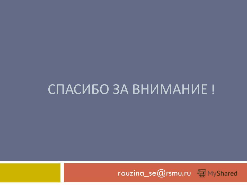 СПАСИБО ЗА ВНИМАНИЕ ! rauzina_se@rsmu.ru
