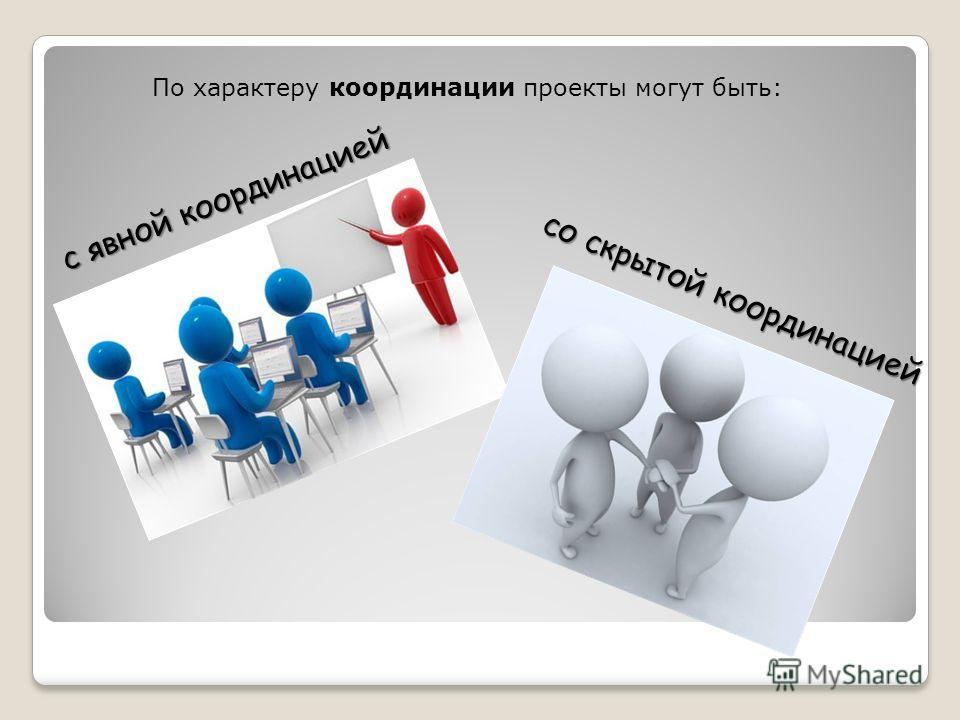 По характеру координации проекты могут быть: с явной координацией со скрытой координацией