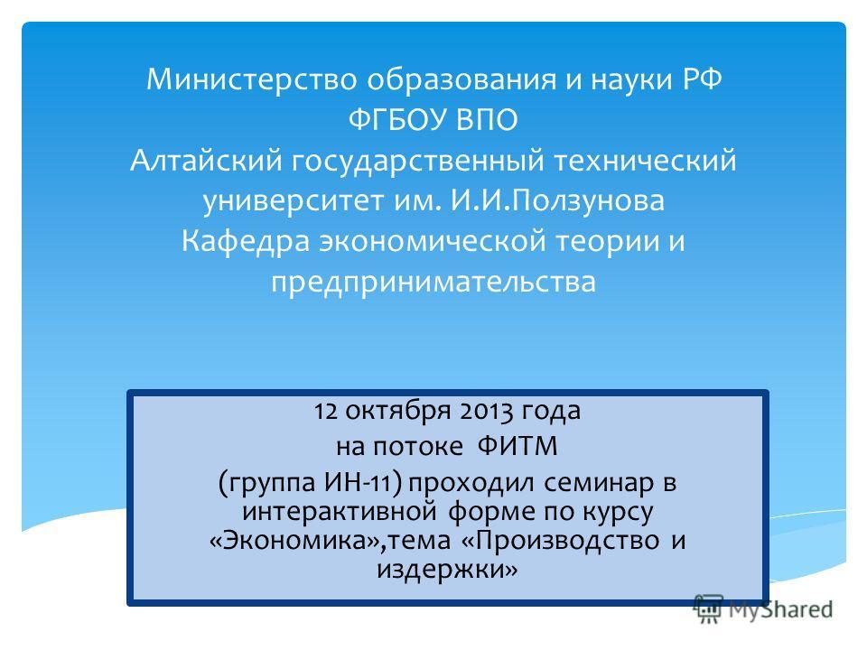 Министерство образования и науки РФ ФГБОУ ВПО Алтайский государственный технический университет им. И.И.Ползунова Кафедра экономической теории и предпринимательства 12 октября 2013 года на потоке ФИТМ (группа ИН-11) проходил семинар в интерактивной ф