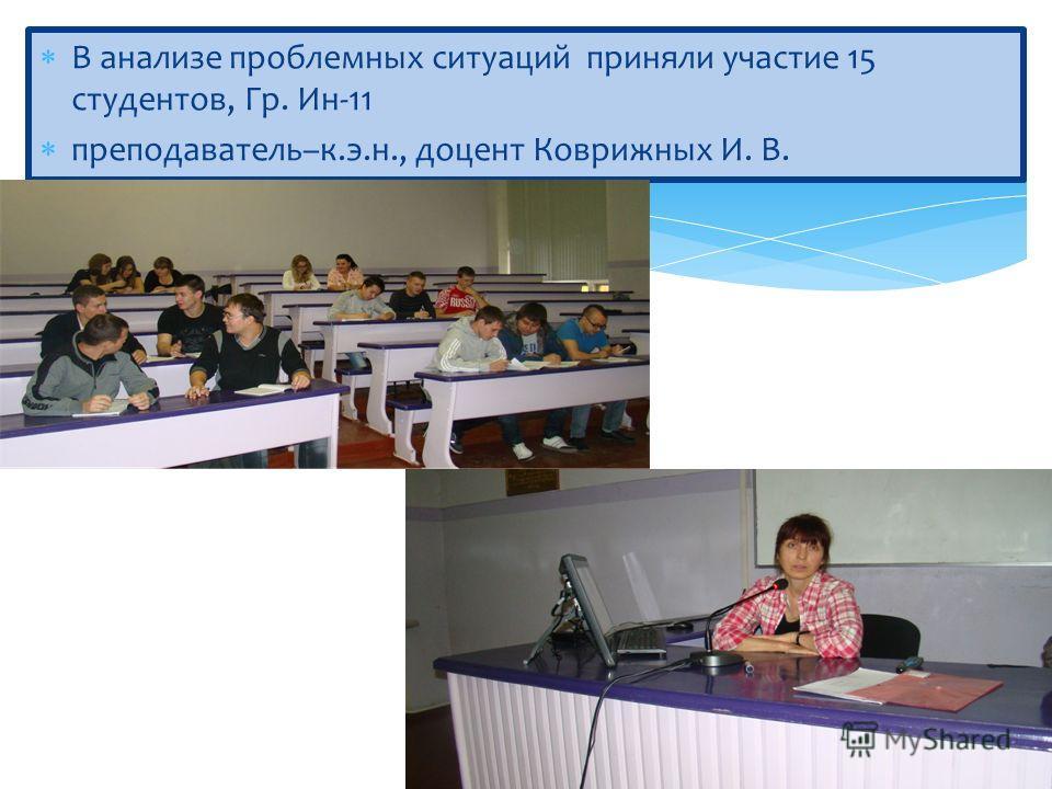 В анализе проблемных ситуаций приняли участие 15 студентов, Гр. Ин-11 преподаватель–к.э.н., доцент Коврижных И. В.