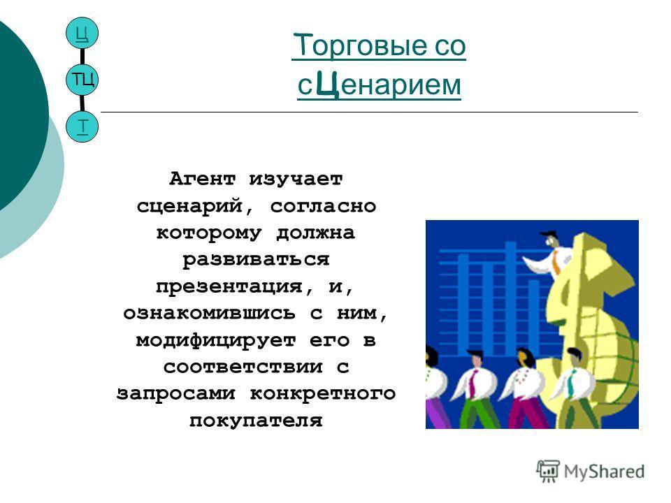 Т орговые со с ц енарием ТЦ ЦТ Агент изучает сценарий, согласно которому должна развиваться презентация, и, ознакомившись с ним, модифицирует его в соответствии с запросами конкретного покупателя