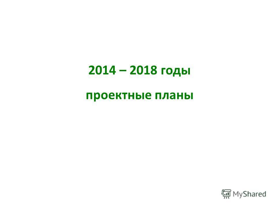 2014 – 2018 годы проектные планы
