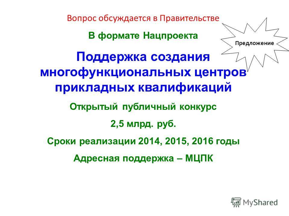 Вопрос обсуждается в Правительстве В формате Нацпроекта Поддержка создания многофункциональных центров прикладных квалификаций Открытый публичный конкурс 2,5 млрд. руб. Сроки реализации 2014, 2015, 2016 годы Адресная поддержка – МЦПК Предложение