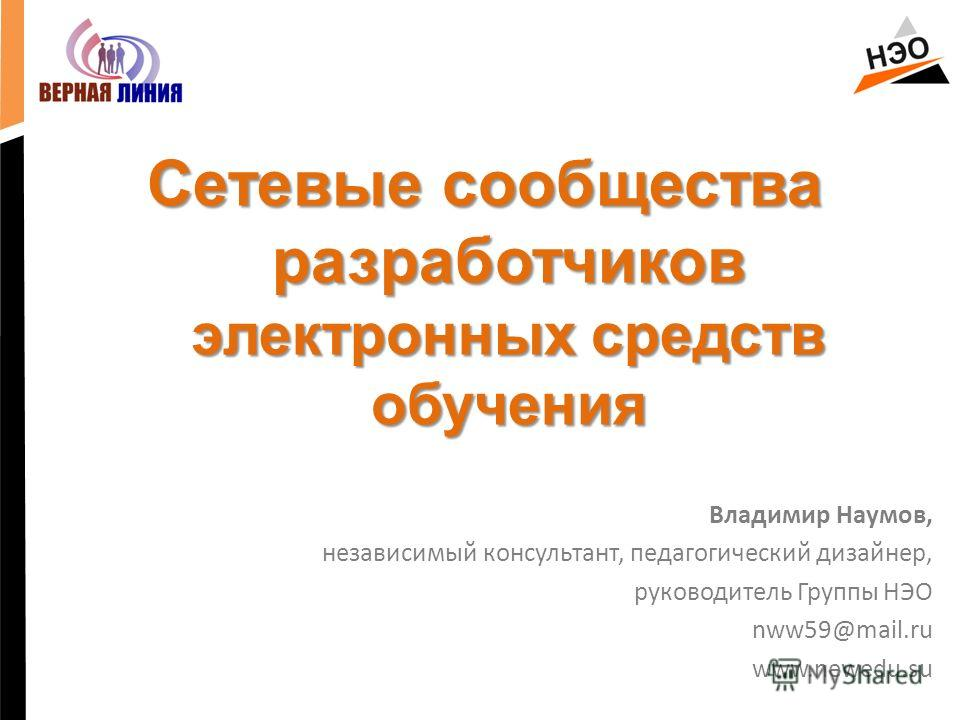 Сетевые сообщества разработчиков электронных средств обучения Владимир Наумов, независимый консультант, педагогический дизайнер, руководитель Группы НЭО nww59@mail.ru www.newedu.su