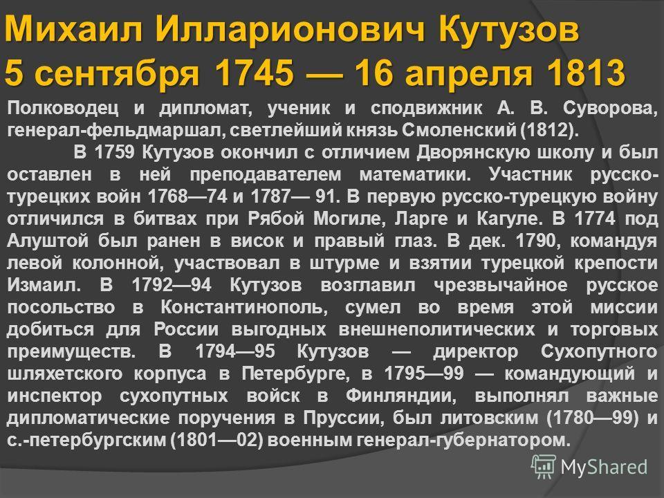 Михаил Илларионович Кутузов 5 сентября 1745 16 апреля 1813 Полководец и дипломат, ученик и сподвижник А. В. Суворова, генерал-фельдмаршал, светлейший князь Смоленский (1812). В 1759 Кутузов окончил с отличием Дворянскую школу и был оставлен в ней пре
