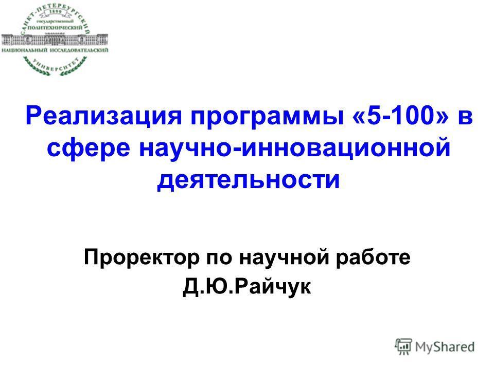Реализация программы «5-100» в сфере научно-инновационной деятельности Проректор по научной работе Д.Ю.Райчук