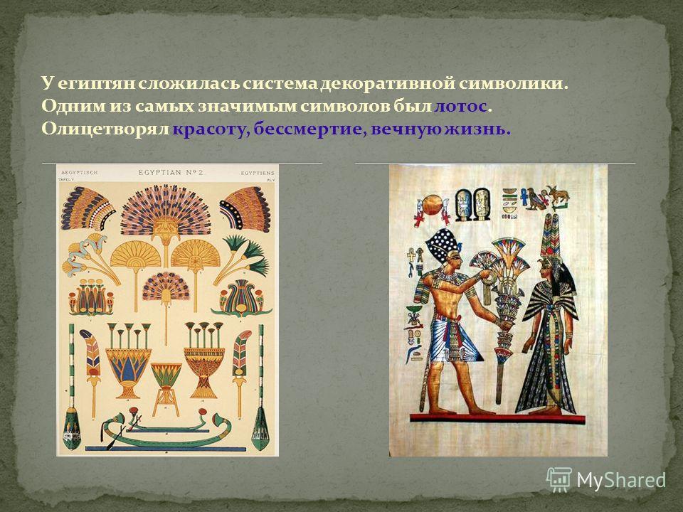 У египтян сложилась система декоративной символики. Одним из самых значимым символов был лотос. Олицетворял красоту, бессмертие, вечную жизнь.
