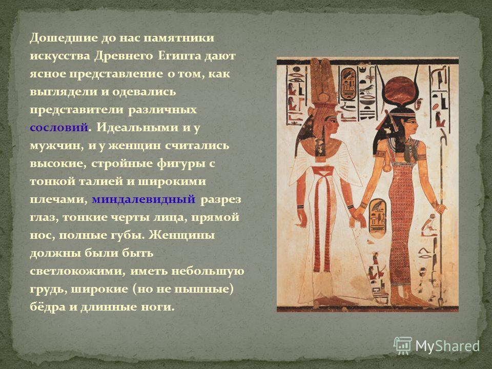 Дошедшие до нас памятники искусства Древнего Египта дают ясное представление о том, как выглядели и одевались представители различных сословий. Идеальными и у мужчин, и у женщин считались высокие, стройные фигуры с тонкой талией и широкими плечами, м